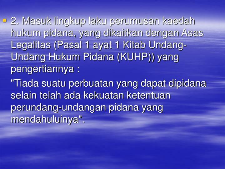 2. Masuk lingkup laku perumusan kaedah hukum pidana, yang dikaitkan dengan Asas Legalitas (Pasal 1 ayat 1 Kitab Undang-Undang Hukum Pidana (KUHP)) yang pengertiannya :
