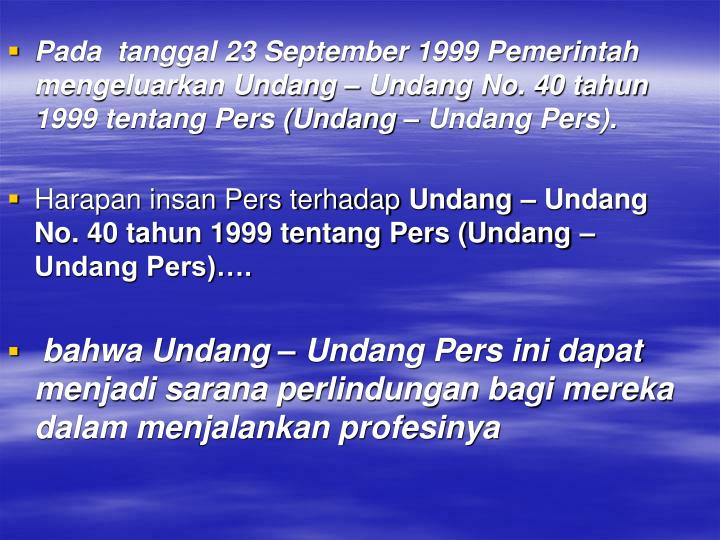 Pada  tanggal 23 September 1999 Pemerintah mengeluarkan Undang – Undang No. 40 tahun 1999 tentang Pers (Undang – Undang Pers).