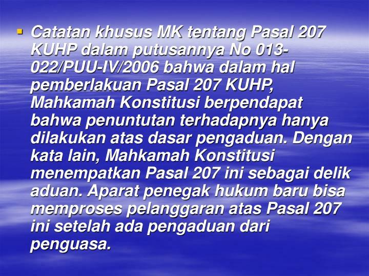 Catatan khusus MK tentang Pasal 207 KUHP dalam putusannya No 013-022/PUU-IV/2006 bahwa dalam hal pemberlakuan Pasal 207 KUHP, Mahkamah Konstitusi berpendapat bahwa penuntutan terhadapnya hanya dilakukan atas dasar pengaduan.