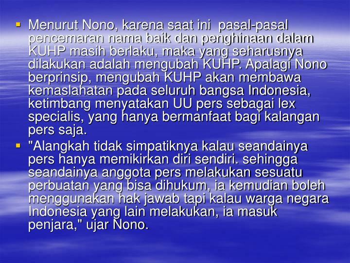 Menurut Nono, karena saat ini  pasal-pasal pencemaran nama baik dan penghinaan dalam KUHP masih berlaku, maka yang seharusnya dilakukan adalah mengubah KUHP. Apalagi Nono berprinsip, mengubah KUHP akan membawa kemaslahatan pada seluruh bangsa Indonesia, ketimbang menyatakan UU pers sebagai lex specialis, yang hanya bermanfaat bagi kalangan pers saja.