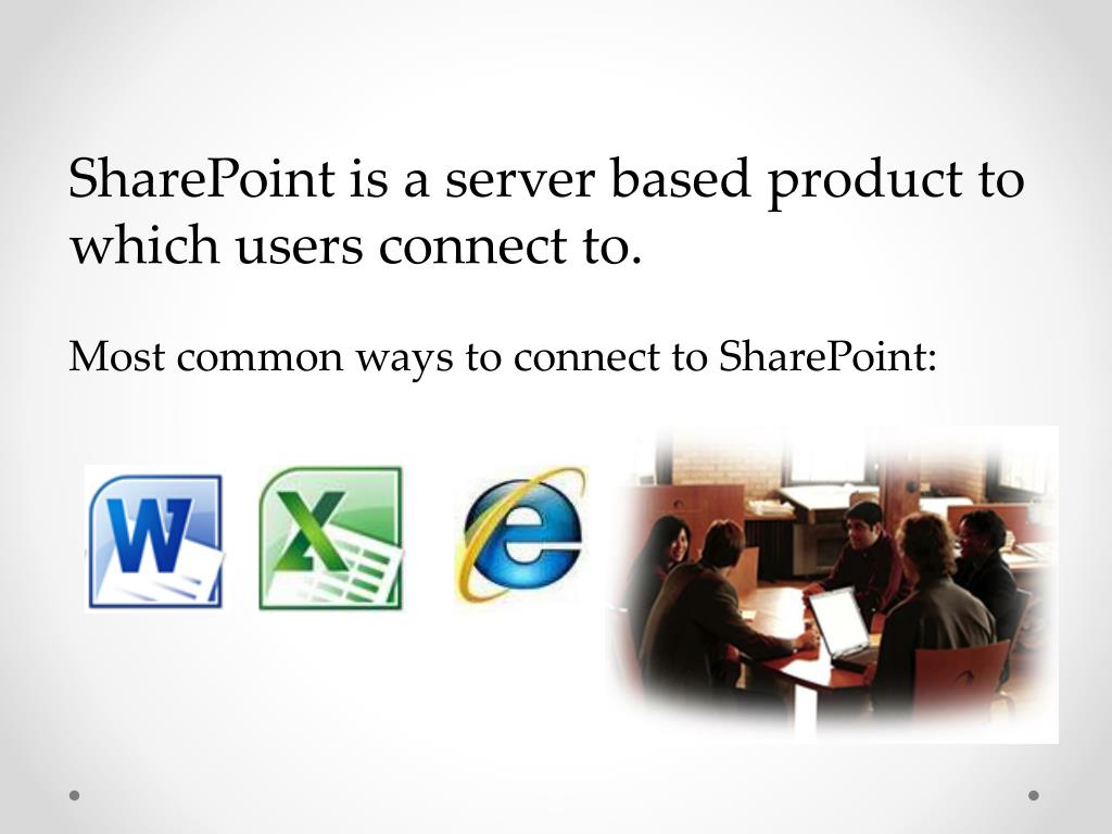 SharePoint is a server based product to which users connect to.