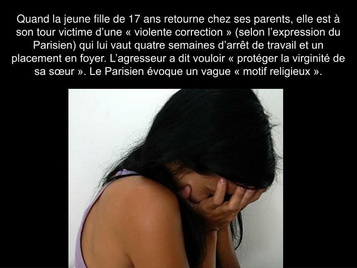 Quand la jeune fille de 17 ans retourne chez ses parents, elle est à son tour victime d'une « violente correction » (selon l'expression du Parisien) qui lui vaut quatre semaines d'arrêt de travail et un placement en foyer. L'agresseur a dit vouloir « protéger la virginité de sa sœur ». Le Parisien évoque un vague « motif religieux ».