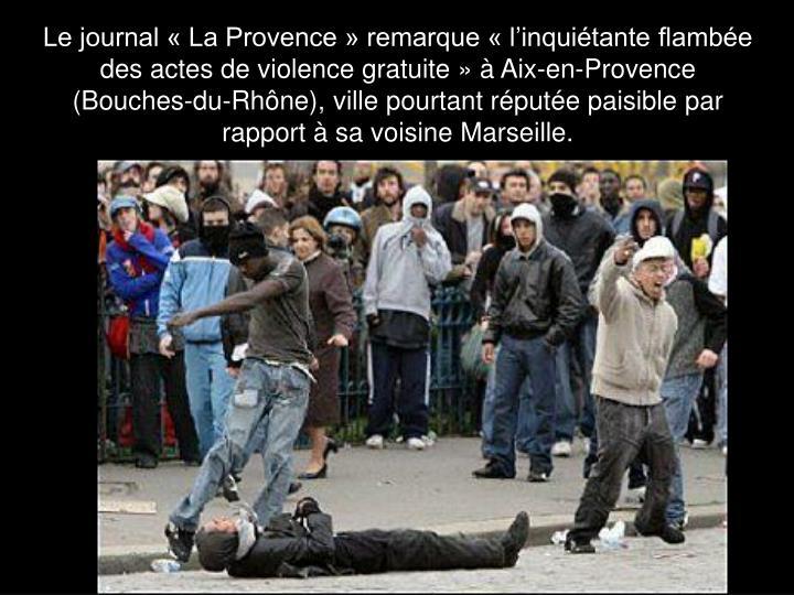 Le journal « La Provence » remarque « l'inquiétante flambée des actes de violence gratuite » à Aix-en-Provence (Bouches-du-Rhône), ville pourtant réputée paisible par rapport à sa voisine Marseille.