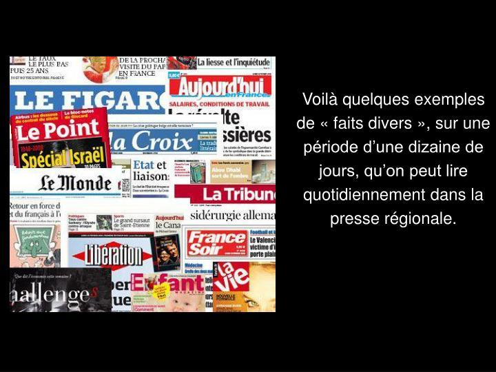 Voilà quelques exemples de « faits divers », sur une période d'une dizaine de jours, qu'on peut lire quotidiennement dans la presse régionale.