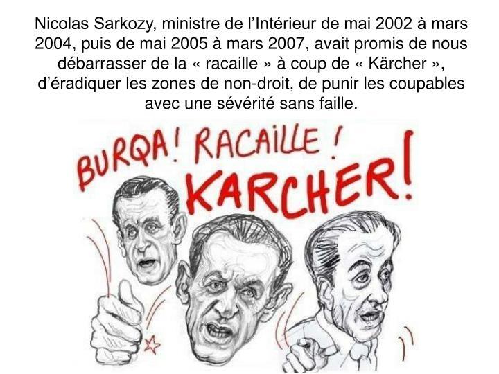 Nicolas Sarkozy, ministre de l'Intérieur de mai 2002 à mars 2004, puis de mai 2005 à mars 2007, avait promis de nous débarrasser de la « racaille » à coup de « Kärcher », d'éradiquer les zones de non-droit, de punir les coupables avec une sévérité sans faille.