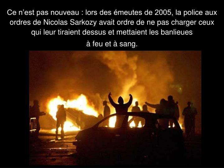 Ce nest pas nouveau : lors des meutes de 2005, la police aux ordres de Nicolas Sarkozy avait ordre de ne pas charger ceux qui leur tiraient dessus et mettaient les banlieues