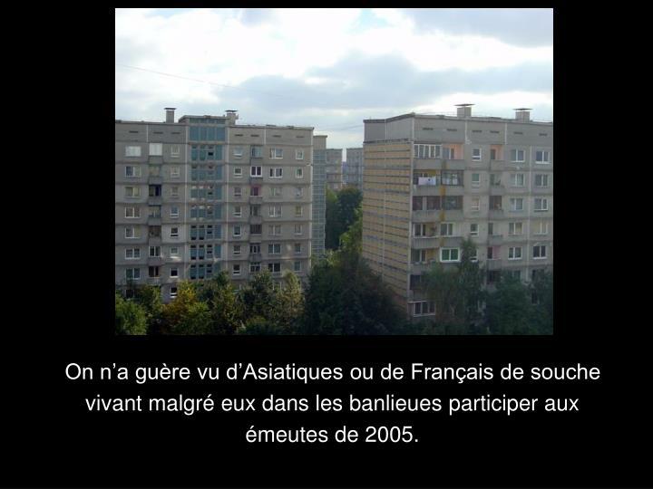 On na gure vu dAsiatiques ou de Franais de souche vivant malgr eux dans les banlieues participer aux meutes de 2005.