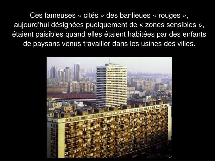 Ces fameuses « cités » des banlieues « rouges », aujourd'hui désignées pudiquement de « zones sensibles », étaient paisibles quand elles étaient habitées par des enfants de paysans venus travailler dans les usines des villes.