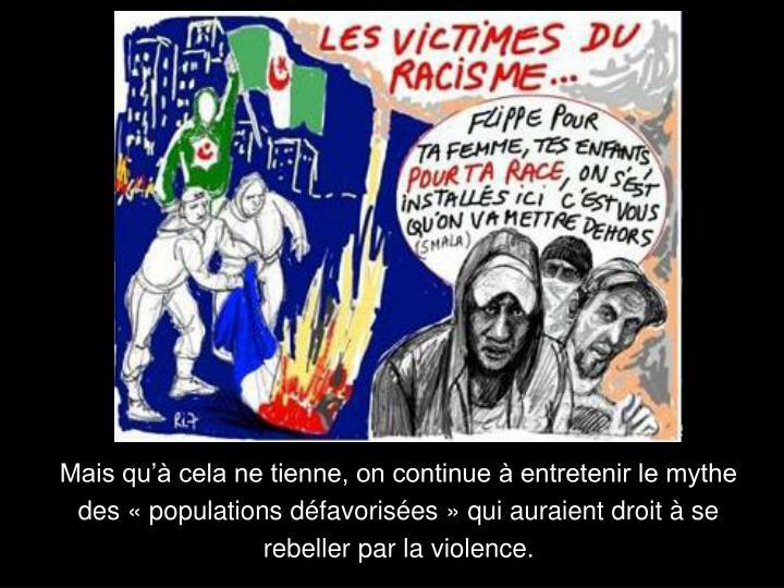 Mais qu cela ne tienne, on continue  entretenir le mythe des  populations dfavorises  qui auraient droit  se rebeller par la violence.