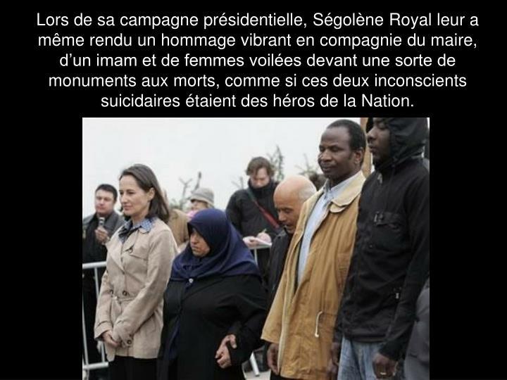Lors de sa campagne présidentielle, Ségolène Royal leur a même rendu un hommage vibrant en compagnie du maire, d'un imam et de femmes voilées devant une sorte de monuments aux morts, comme si ces deux inconscients suicidaires étaient des héros de la Nation.
