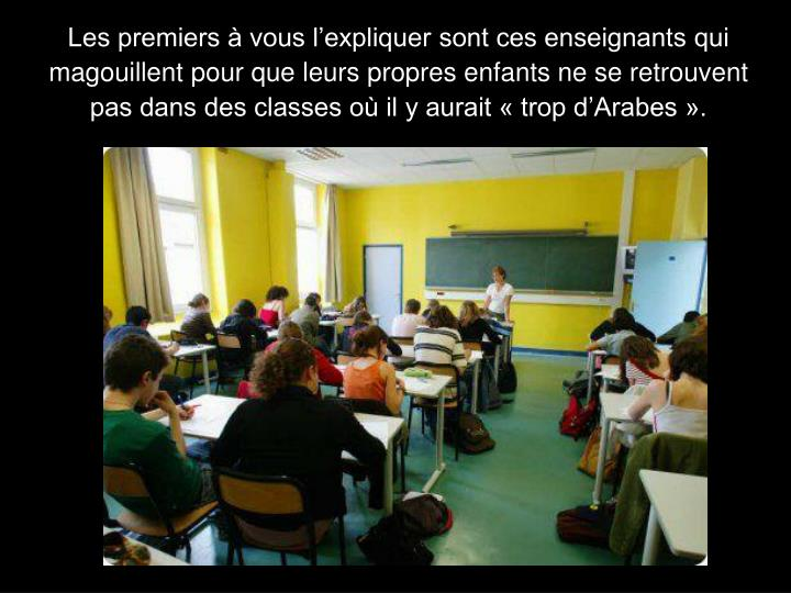 Les premiers à vous l'expliquer sont ces enseignants qui magouillent pour que leurs propres enfants ne se retrouvent pas dans des classes où il y aurait « trop d'Arabes ».