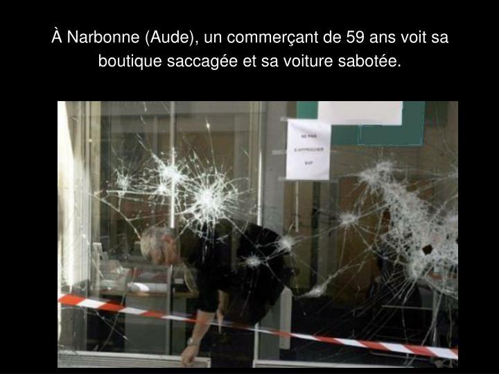 À Narbonne (Aude), un commerçant de 59 ans voit sa boutique saccagée et sa voiture sabotée.
