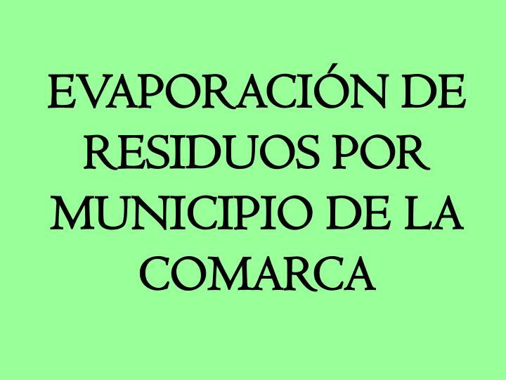 EVAPORACIÓN DE RESIDUOS POR MUNICIPIO DE LA COMARCA