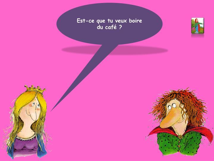 Est-ce que tu veux boire du café ?