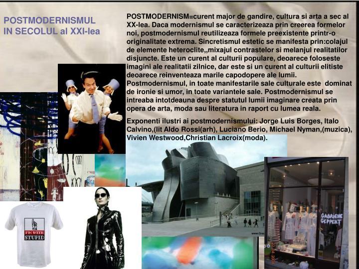 POSTMODERNISM=curent major de gandire, cultura si arta a sec al XX-lea. Daca modernismul se caracterizeaza prin creerea formelor noi, postmodernismul reutilizeaza formele preexistente printr-o originalitate extrema. Sincretismul estetic se manifesta prin:colajul de elemente heteroclite,,mixajul contrastelor si melanjul realitatilor disjuncte. Este un curent al culturii populare, deoarece foloseste imagini ale realitatii zilnice, dar este si un curent al culturii elitiste deoarece reinventeaza marile capodopere ale lumii. Postmodernismul, in toate manifestarile sale culturale este  dominat de ironie si umor, in toate variantele sale. Postmodernismul se intreaba intotdeauna despre statutul lumii imaginare creata prin opera de arta, moda sau literatura in raport cu lumea reala.