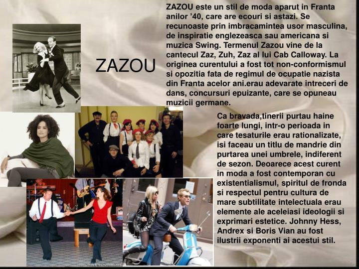 ZAZOU este un stil de moda aparut in Franta anilor '40, care are ecouri si astazi. Se recunoaste prin imbracamintea usor masculina, de inspiratie englezeasca sau americana si muzica Swing. Termenul Zazou vine de la cantecul Zaz, Zuh, Zaz al lui Cab Calloway. La originea curentului a fost tot non-conformismul si opozitia fata de regimul de ocupatie nazista din Franta acelor ani.erau adevarate intreceri de dans, concursuri epuizante, care se opuneau muzicii germane.