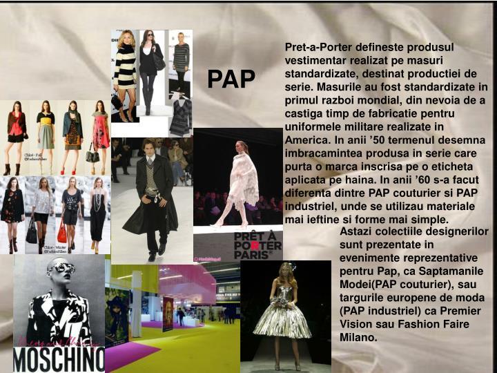 Pret-a-Porter defineste produsul vestimentar realizat pe masuri standardizate, destinat productiei de serie. Masurile au fost standardizate in primul razboi mondial, din nevoia de a castiga timp de fabricatie pentru uniformele militare realizate in America. In anii '50 termenul desemna imbracamintea produsa in serie care purta o marca inscrisa pe o eticheta aplicata pe haina. In anii '60 s-a facut diferenta dintre PAP couturier si PAP industriel, unde se utilizau materiale mai ieftine si forme mai simple.
