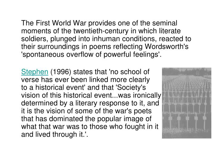 The First World War provides one of the seminal moments of the twentieth-century in which literate soldiers, plunged into inhuman conditions, reacted to their surroundings in poems reflecting Wordsworth's 'spontaneous overflow of powerful feelings'.