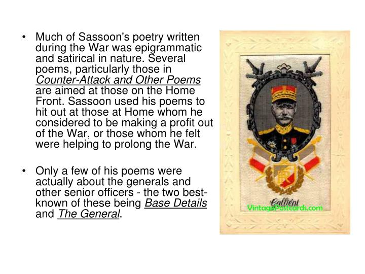 Much of Sassoon's poetry written during the War was epigrammatic and satirical in nature. Several poems, particularly those in