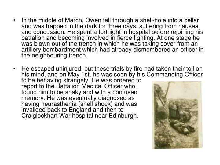 In the middle of March, Owen fell through a shell-hole into a cellar and was trapped in the dark for three days, suffering from nausea and concussion. He spent a fortnight in hospital before rejoining his battalion and becoming involved in fierce fighting. At one stage he was blown out of the trench in which he was taking cover from an artillery bombardment which had already dismembered an officer in the neighbouring trench.