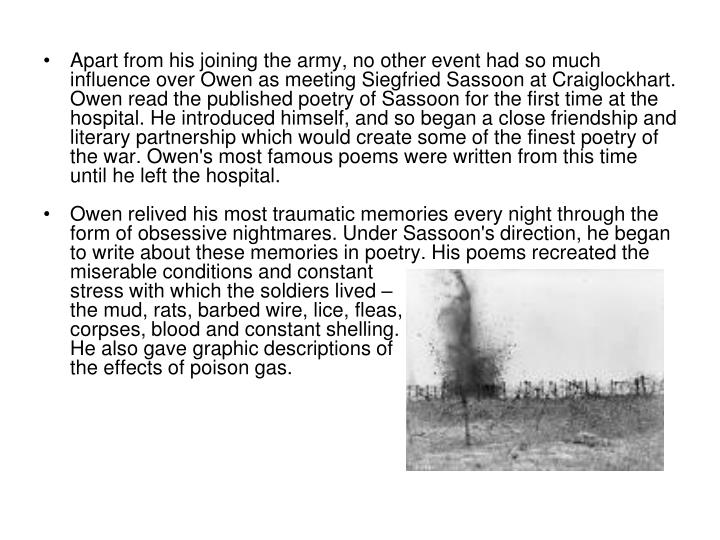 Apart from his joining the army, no other event had so much influence over Owen as meeting Siegfried Sassoon at Craiglockhart. Owen read the published poetry of Sassoon for the first time at the hospital. He introduced himself, and so began a close friendship and literary partnership which would create some of the finest poetry of the war. Owen's most famous poems were written from this time until he left the hospital.