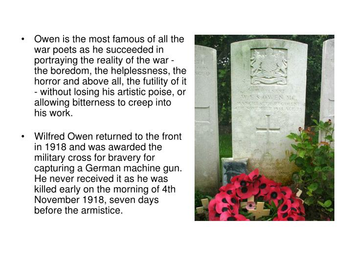 Owen is the most famous of all the war poets as he succeeded in portraying the reality of the war - the boredom, the helplessness, the horror and above all, the futility of it - without losing his artistic poise, or allowing bitterness to creep into his work.