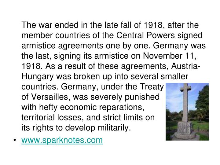 The war ended in the late fall of 1918, after the member countries of the Central Powers signed armistice agreements one by one. Germany was the last, signing its armistice on November 11, 1918. As a result of these agreements, Austria-Hungary was broken up into several smaller countries. Germany, under the Treaty