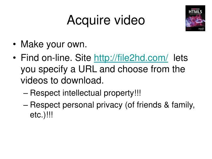 Acquire video