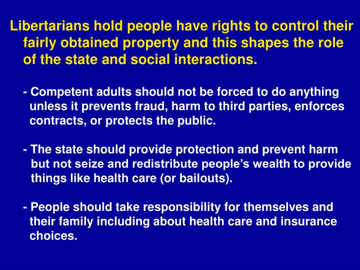Libertarians hold people have rights to control their fairly obtained property and this shapes the role of the state and social interactions.