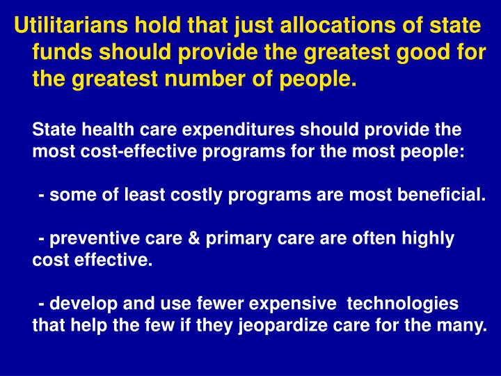 Utilitarians hold that just allocations of state funds should provide the greatest good for the greatest number of people.