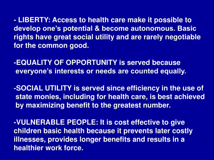 - LIBERTY: Access to health care make it possible to develop one's potential & become autonomous. Basic rights have great social utility and are rarely negotiable for the common good.