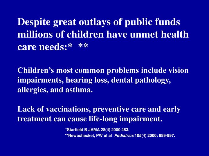 Despite great outlays of public funds  millions of children have unmet health care needs:*  **