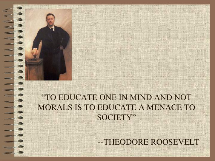"""TO EDUCATE ONE IN MIND AND NOT MORALS IS TO EDUCATE A MENACE TO SOCIETY"""