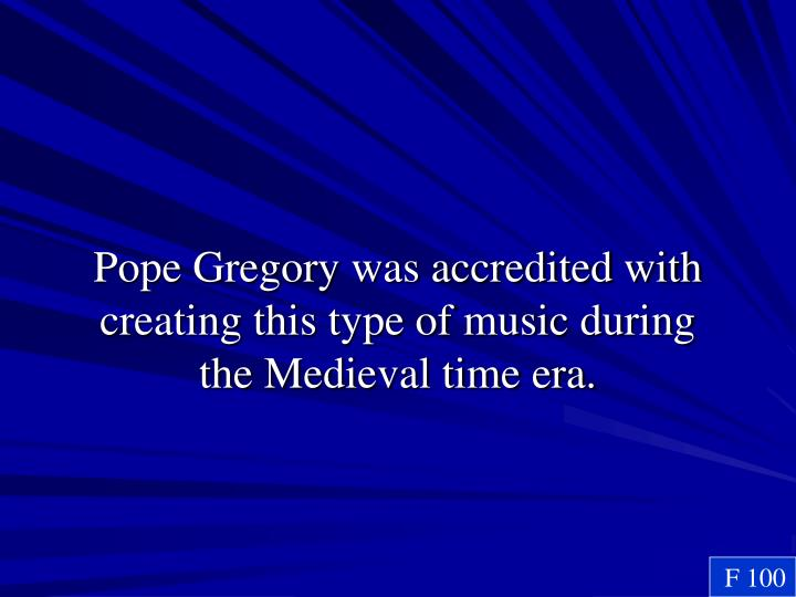 Pope Gregory was accredited with creating this type of music during the Medieval time era.