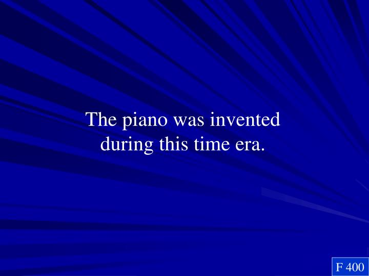 The piano was invented during this time era.
