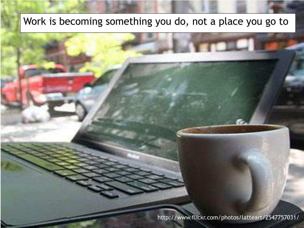Work is becoming something you do, not a place you go to