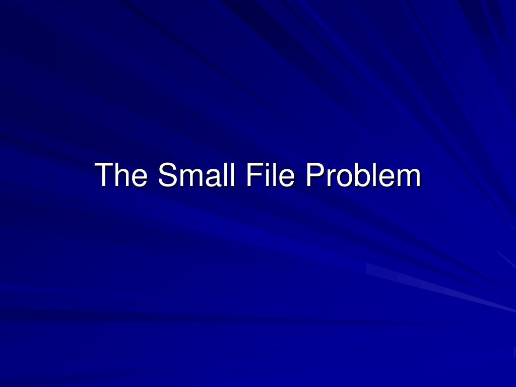 The Small File Problem