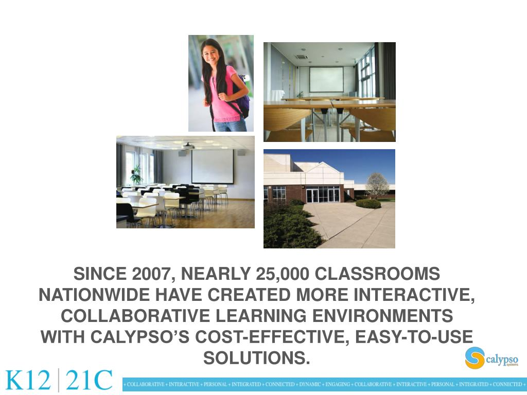 SINCE 2007, NEARLY 25,000 CLASSROOMS NATIONWIDE HAVE CREATED MORE INTERACTIVE, COLLABORATIVE LEARNING ENVIRONMENTS WITH CALYPSO'S COST-EFFECTIVE, EASY-TO-USE SOLUTIONS.
