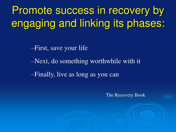Promote success in recovery by engaging and linking its phases: