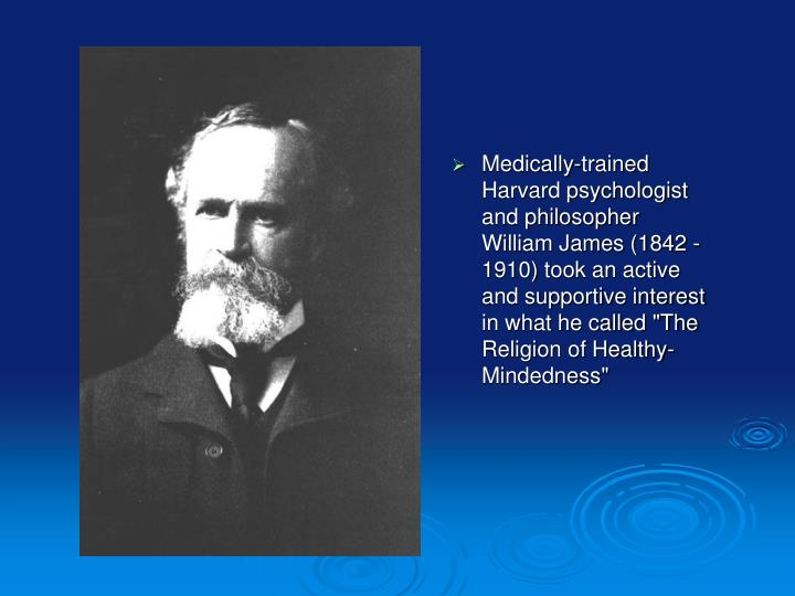 "Medically-trained Harvard psychologist and philosopher William James (1842 - 1910) took an active and supportive interest in what he called ""The Religion of Healthy-Mindedness"""
