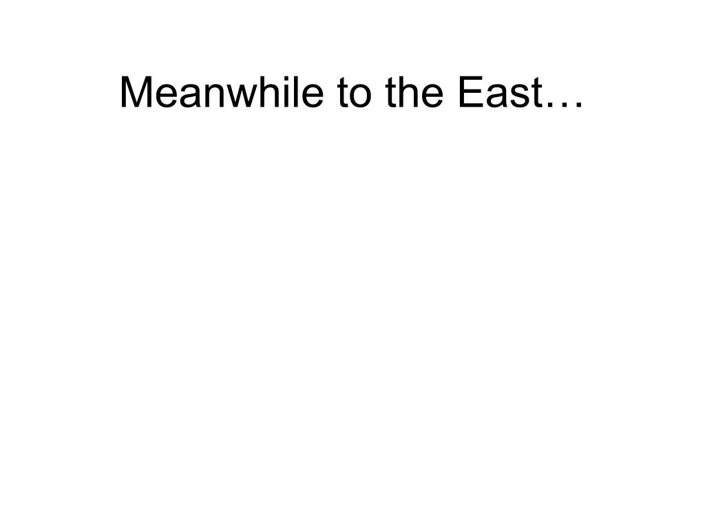 Meanwhile to the East…