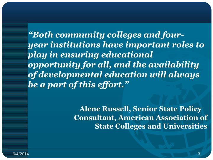 """Both community colleges and four-     year institutions have important roles to play in ensuring educational opportunity for all, and the availability of developmental education will always be a part of this effort."""