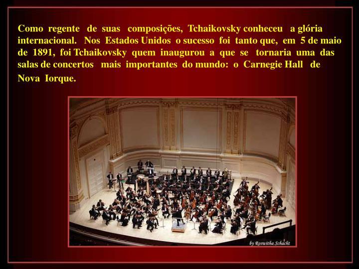 Como  regente   de  suas   composições,  Tchaikovsky conheceu   a glória   internacional.   Nos  Estados Unidos  o sucesso  foi  tanto que,  em  5 de maio  de  1891,  foi Tchaikovsky  quem  inaugurou  a  que  se   tornaria  uma  das  salas de concertos   mais  importantes  do mundo:  o  Carnegie Hall   de  Nova  Iorque.