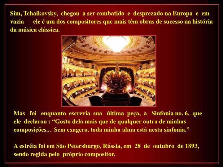 Sim, Tchaikovsky,  chegou  a ser combatido  e  desprezado na Europa  e  em vazia  –  ele é um dos compositores que mais têm obras de sucesso na história da música clássica.