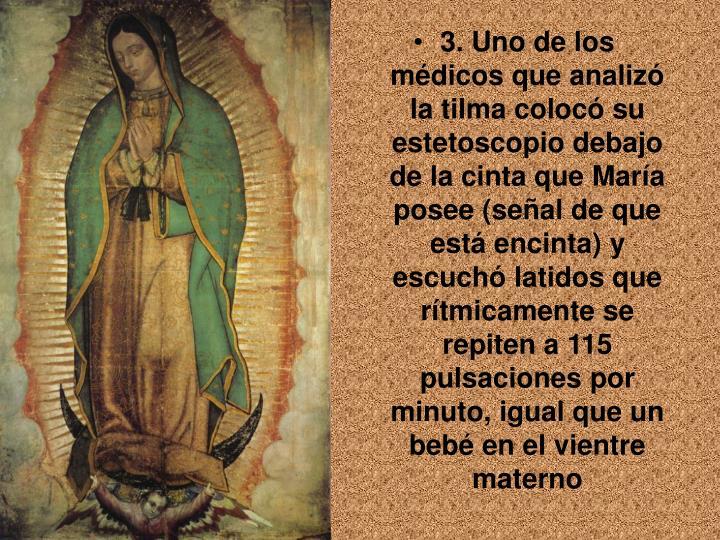3. Uno de los médicos que analizó la tilma colocó su estetoscopio debajo de la cinta que María posee (señal de que está encinta) y escuchó latidos que rítmicamente se repiten a 115 pulsaciones por minuto, igual que un bebé en el vientre materno