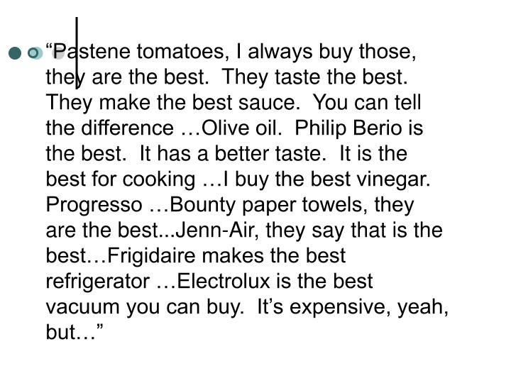 """Pastene tomatoes, I always buy those, they are the best.  They taste the best. They make the best sauce.  You can tell the difference …Olive oil.  Philip Berio is the best.  It has a better taste.  It is the best for cooking …I buy the best vinegar.  Progresso …Bounty paper towels, they are the best...Jenn-Air, they say that is the best…Frigidaire makes the best refrigerator …Electrolux is the best vacuum you can buy.  It's expensive, yeah, but…"""