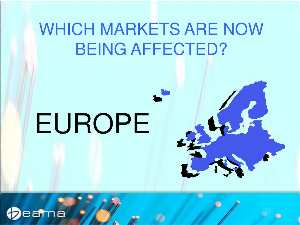 WHICH MARKETS ARE NOW BEING AFFECTED?