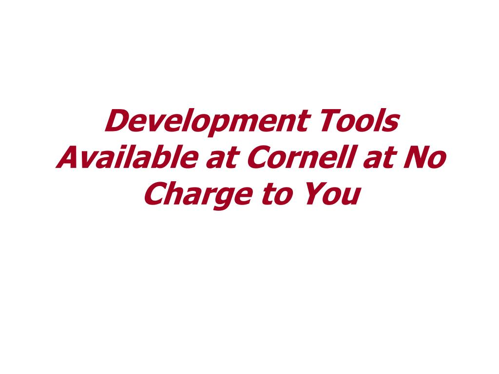 Development Tools Available at Cornell at No Charge to You