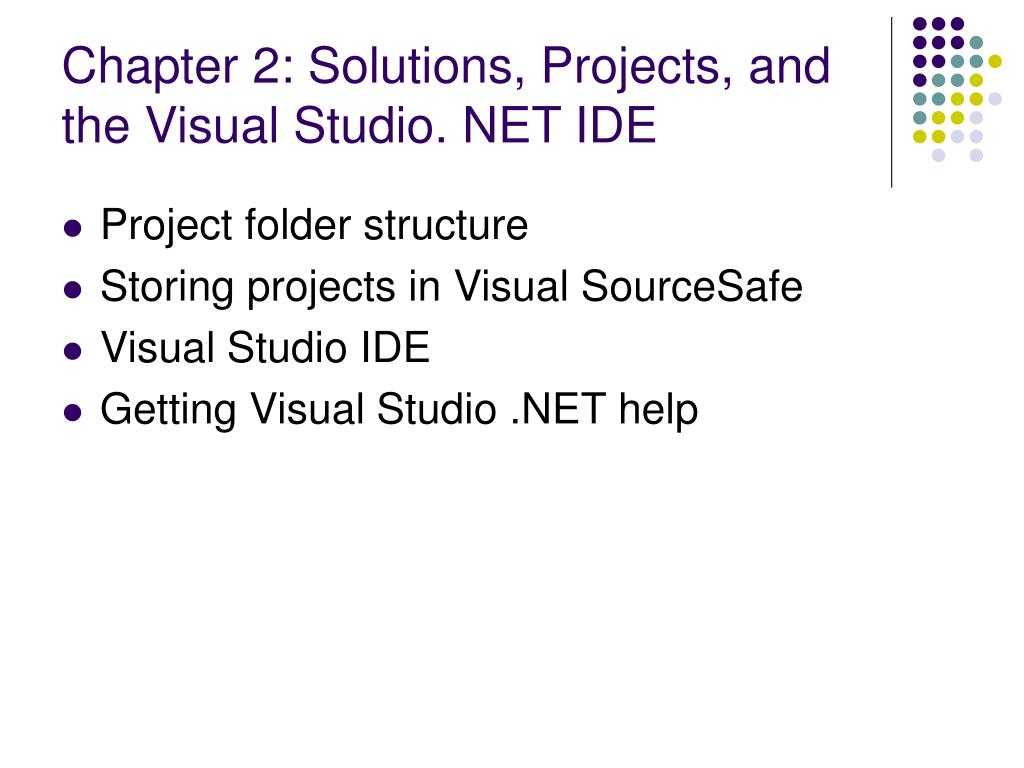 Chapter 2: Solutions, Projects, and the Visual Studio. NET IDE