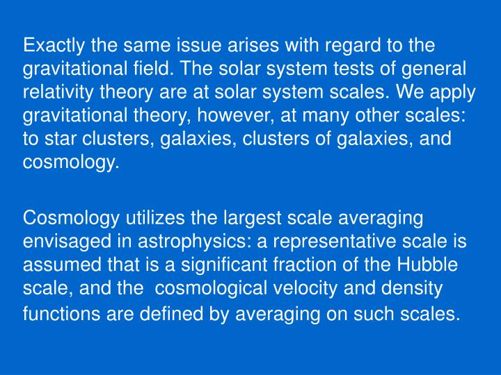 Exactly the same issue arises with regard to the gravitational field. The solar system tests of general relativity theory are at solar system scales. We apply gravitational theory, however, at many other scales: to star clusters, galaxies, clusters of galaxies, and cosmology.